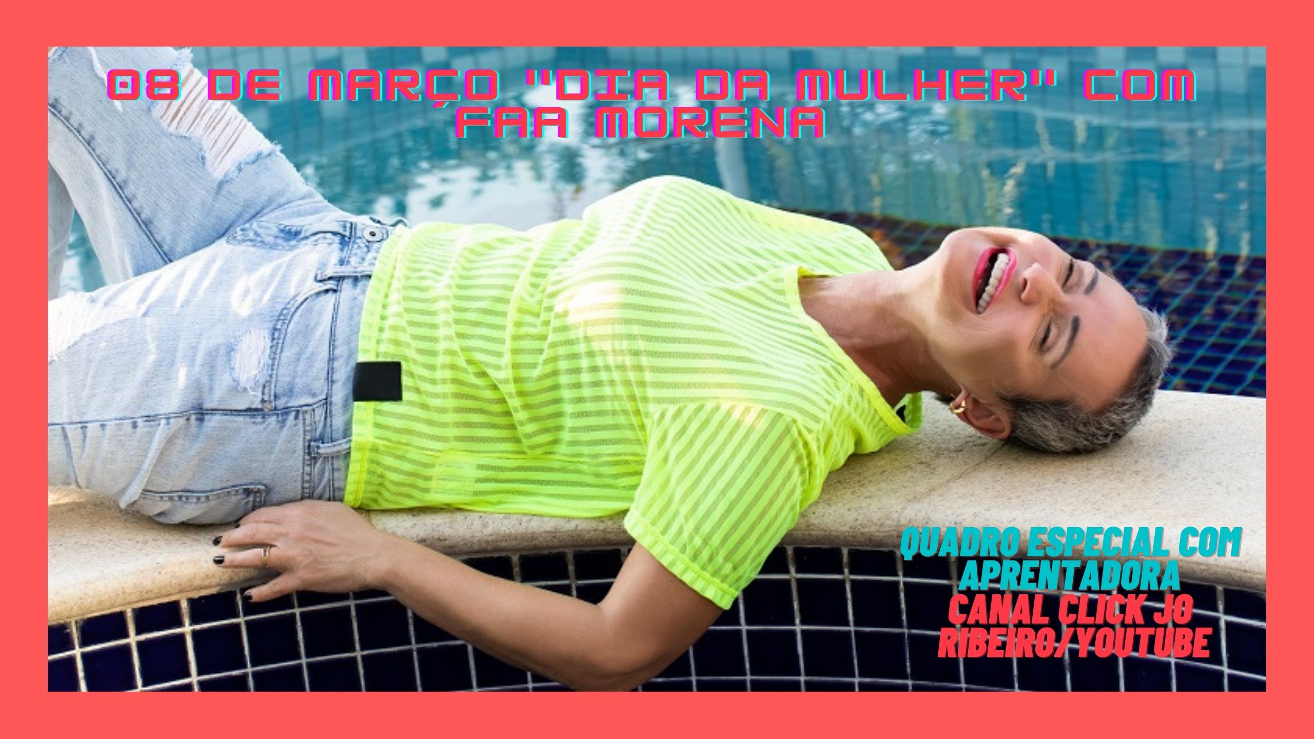 08 de Março Dia da Mulher com a Faa Morena Canal Click Jo Ribeiro